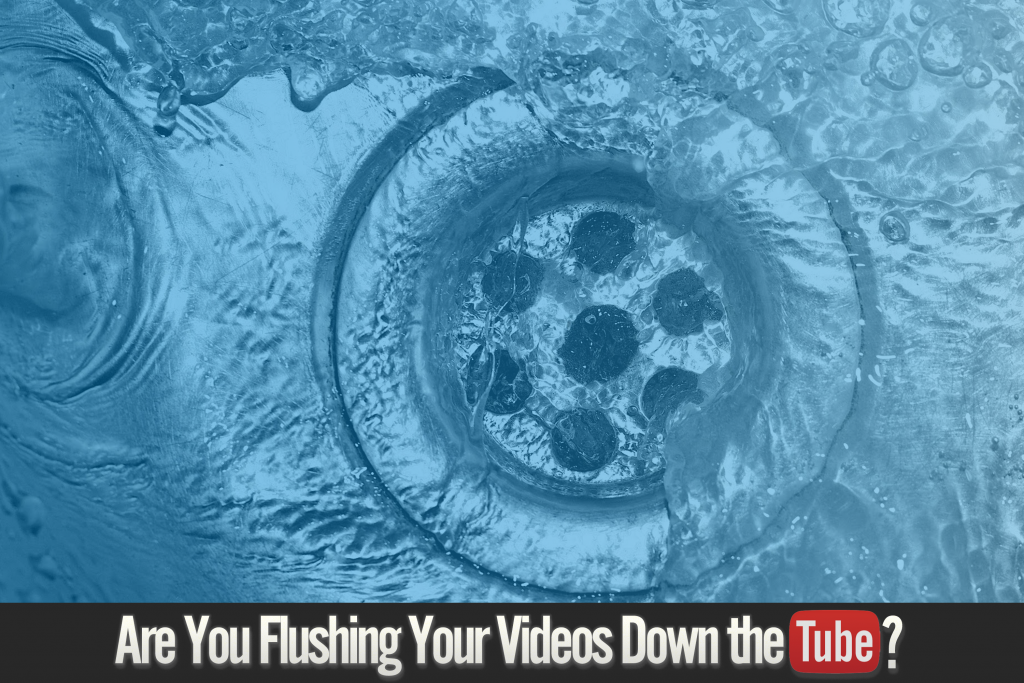 Are you flushing your videos down the tube?